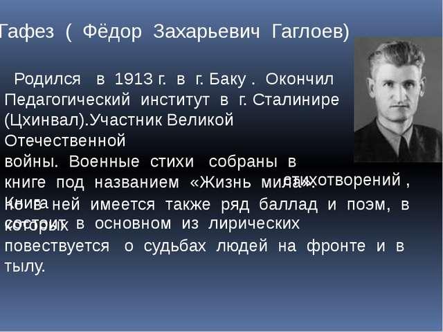 Гафез ( Фёдор Захарьевич Гаглоев) Родился в 1913 г. в г. Баку . Окончил Педаг...