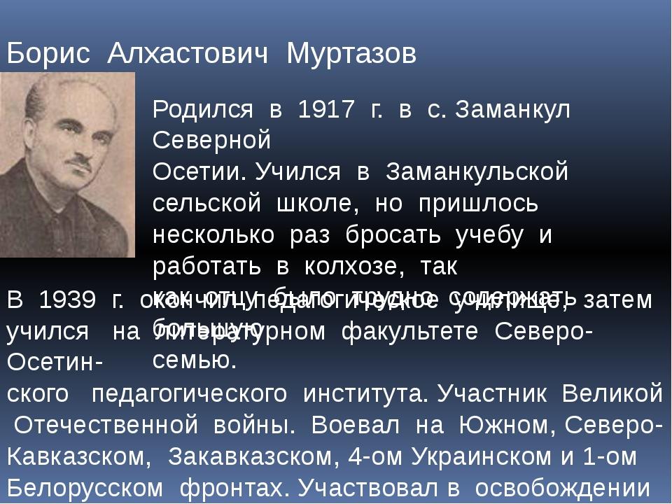 Борис Алхастович Муртазов Родился в 1917 г. в с. Заманкул Северной Осетии. Уч...