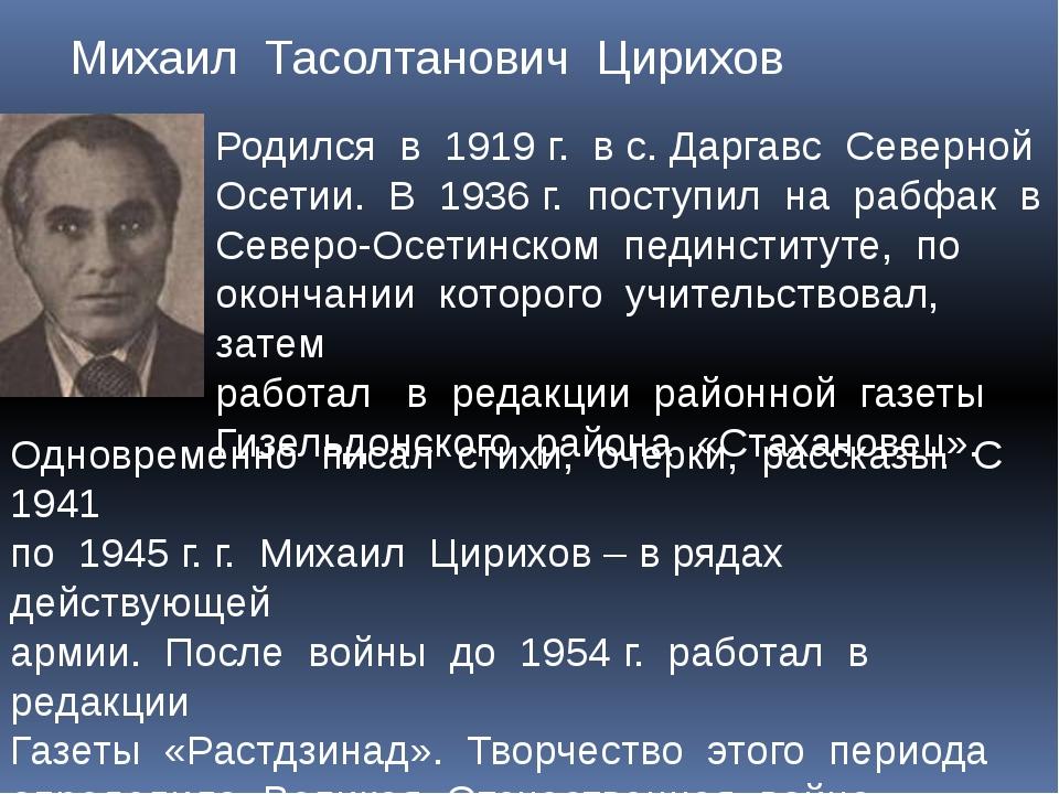 Михаил Тасолтанович Цирихов Родился в 1919 г. в с. Даргавс Северной Осетии....