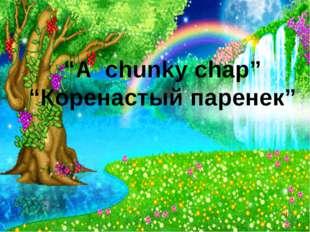 """A chunky chap"" ""Коренастый паренек"""