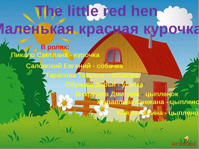 The little red hen Маленькая красная курочка В ролях: Пикало Светлана - куроч...