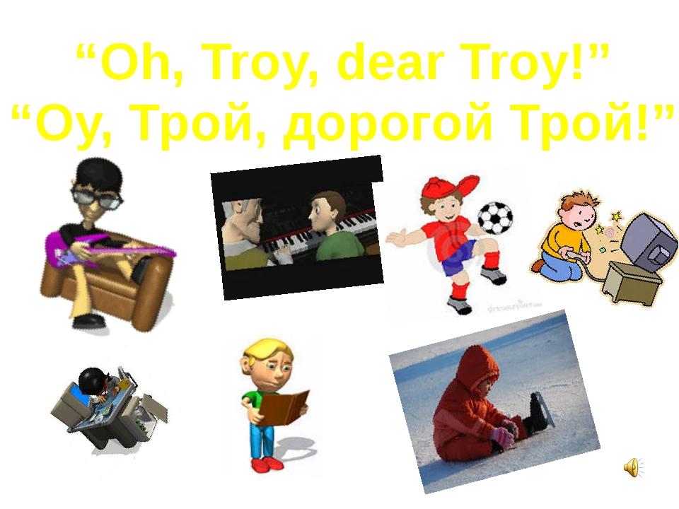 """""""Oh, Troy, dear Troy!"""" """"Оу, Трой, дорогой Трой!"""""""