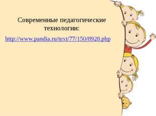 Современные педагогические технологии: http://www.pandia.ru/text/77/150/8928.