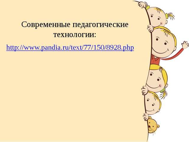 Современные педагогические технологии: http://www.pandia.ru/text/77/150/8928....