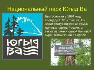Национальный парк Югыд Ва Был основан в 1994 году. площадь 1891,7 тыс. га. Он