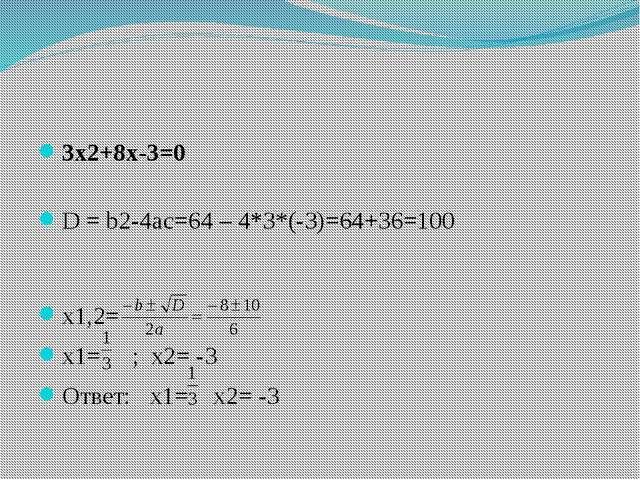 3х2+8х-3=0 D = b2-4ac=64 – 4*3*(-3)=64+36=100 х1,2= х1= ; х2= -3 Ответ: х1=...