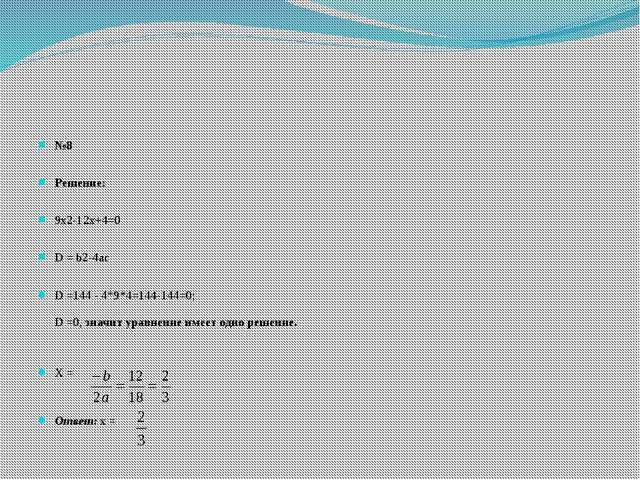 №8 Решение: 9х2-12х+4=0 D = b2-4ac D =144 - 4*9*4=144-144=0; D =0, значит ур...