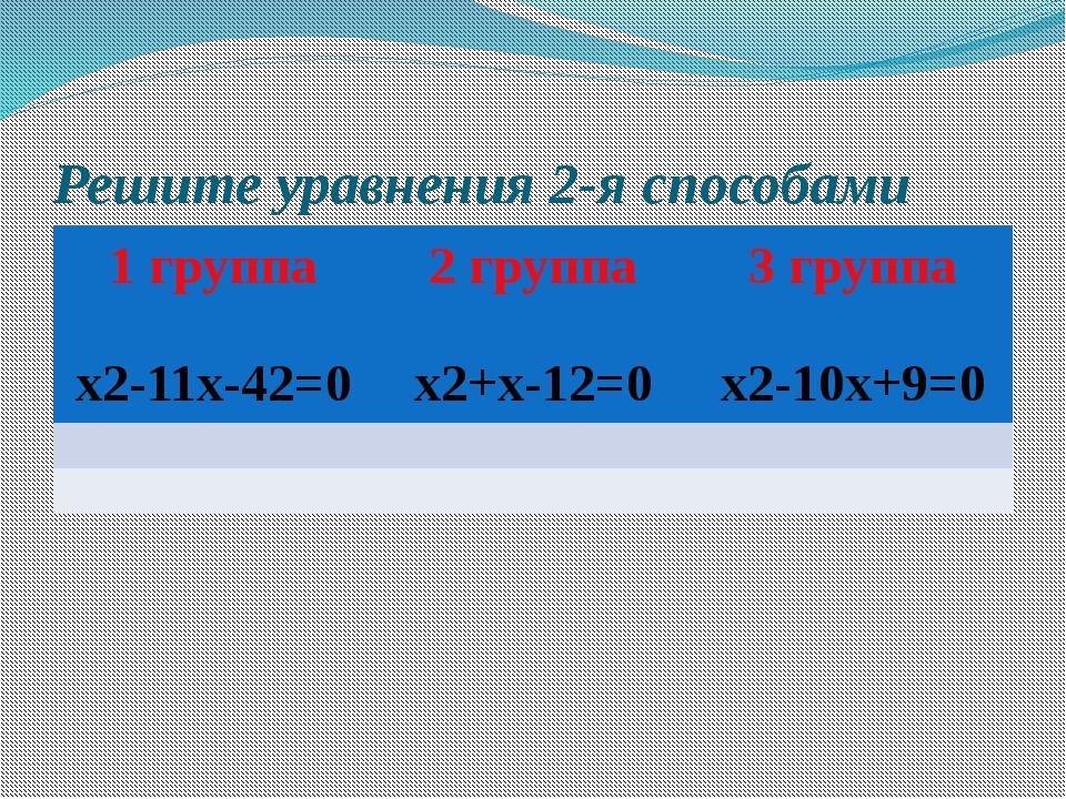 Решите уравнения 2-я способами 1 группа х2-11х-42=0 2 группа х2+х-12=0 3 груп...