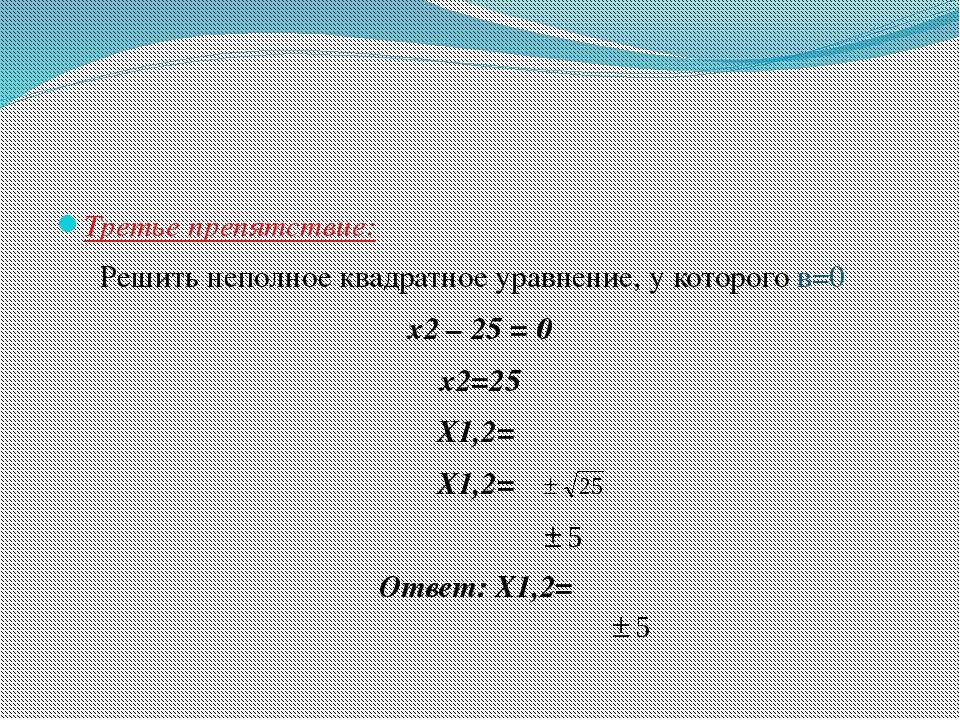 Третье препятствие: Решить неполное квадратное уравнение, у которого в=0 x2...