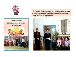 А вот и наша дошкольная группа «Теремок» 6)Римма Викторовна, воспитатель гру