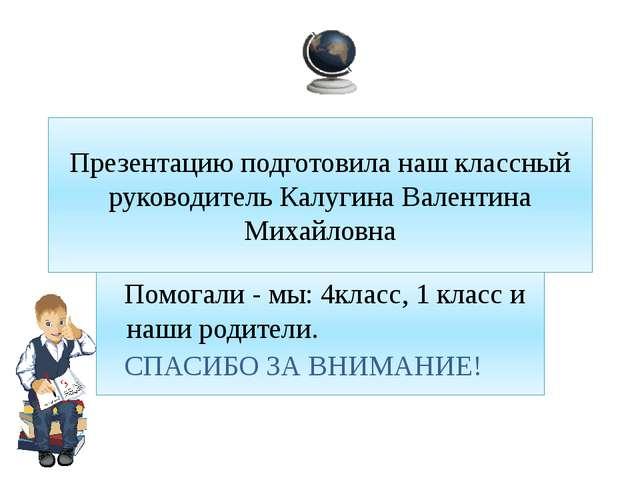 Презентацию подготовила наш классный руководитель Калугина Валентина Михайло...