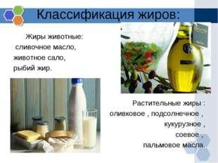 Классификация жиров: Жиры животные: сливочное масло, животное сало, рыбий жир