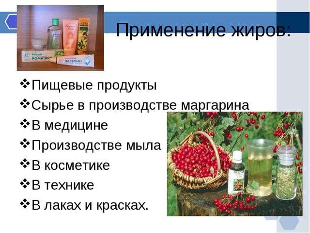 Применение жиров: Пищевые продукты Сырье в производстве маргарина В медицине...