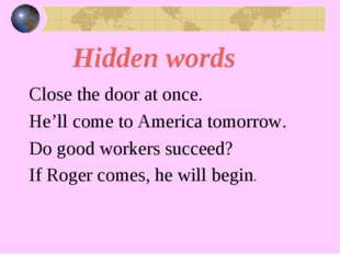 Hidden words Close the door at once. He'll come to America tomorrow. Do good