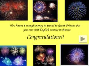 You haven't enough money to travel to Great Britain, but you can visit Englis