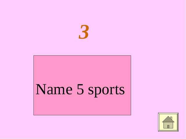 3 Name 5 sports