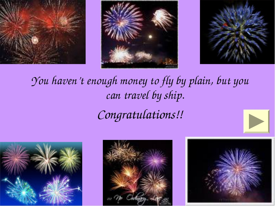 You haven't enough money to fly by plain, but you can travel by ship. Congrat...