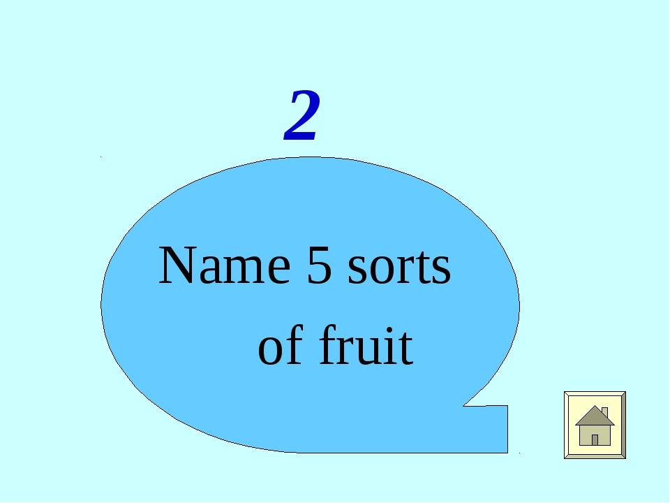 2 Name 5 sorts of fruit