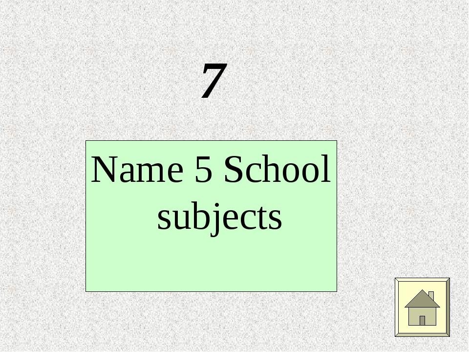 7 Name 5 School subjects