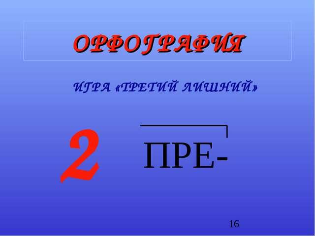 ОРФОГРАФИЯ ИГРА «ТРЕТИЙ ЛИШНИЙ» 2 ПРЕ-