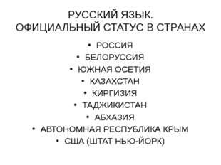 РУССКИЙ ЯЗЫК. ОФИЦИАЛЬНЫЙ СТАТУС В СТРАНАХ РОССИЯ БЕЛОРУССИЯ ЮЖНАЯ ОСЕТИЯ КАЗ