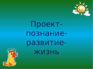 Проект- познание- развитие- жизнь