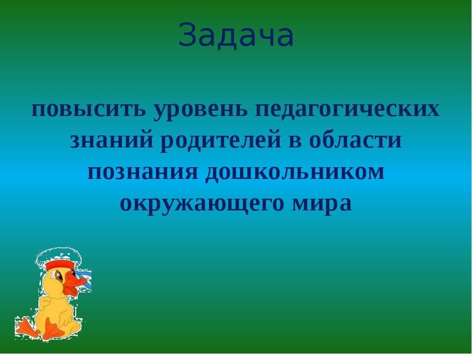 Задача повысить уровень педагогических знаний родителей в области познания д...