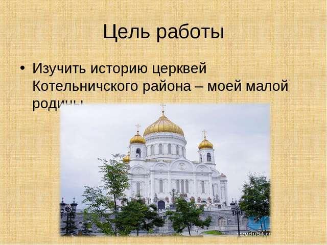 Цель работы Изучить историю церквей Котельничского района – моей малой родины.