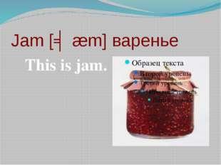 Jam [ʤæm] варенье This is jam.