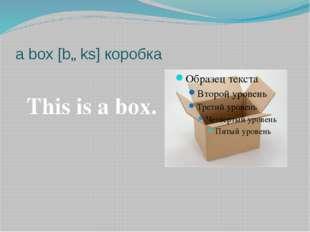 a box [bɒks] коробка This is a box.