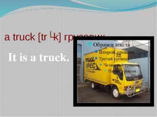 a truck [trʌk] грузовик It is a truck.