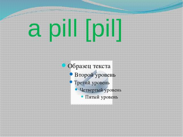 a pill [pil]