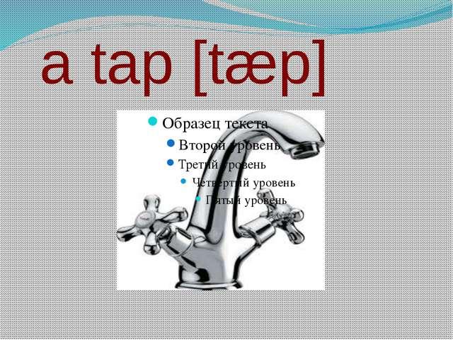 a tap [tæp]