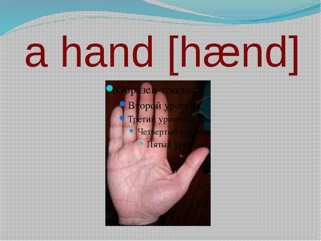 a hand [hænd]