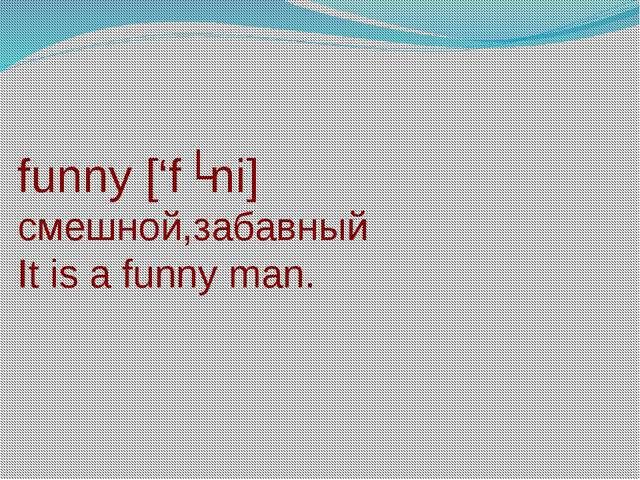 funny ['fʌni] смешной,забавный It is a funny man.