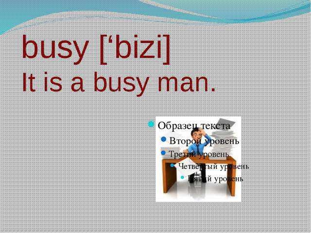busy ['bizi] It is a busy man.