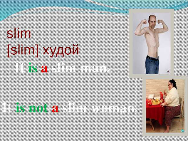 slim [slim] худой It is a slim man. It is not a slim woman.