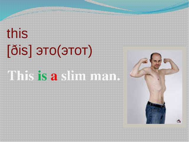 this [ðis] это(этот) This is a slim man.