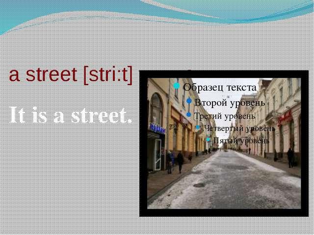 a street [stri:t] улица It is a street.
