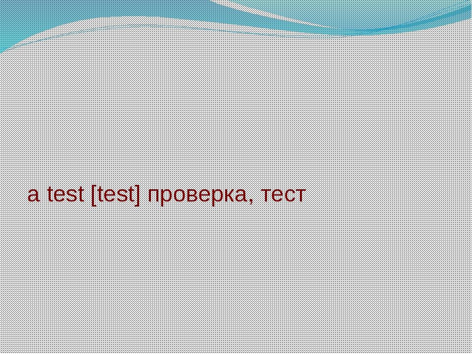 a test [test] проверка, тест