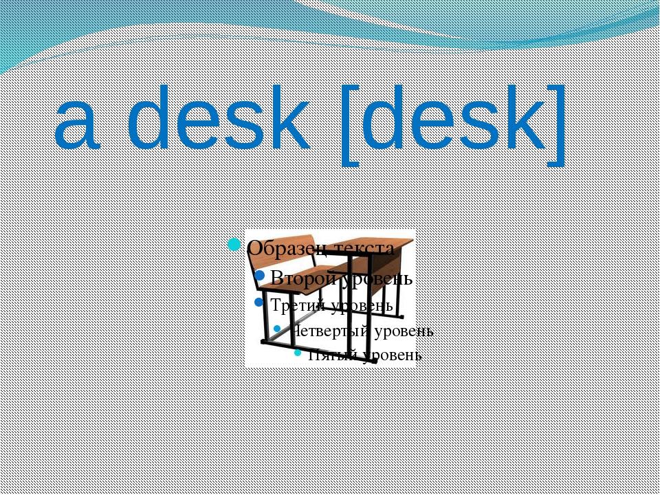 a desk [desk]