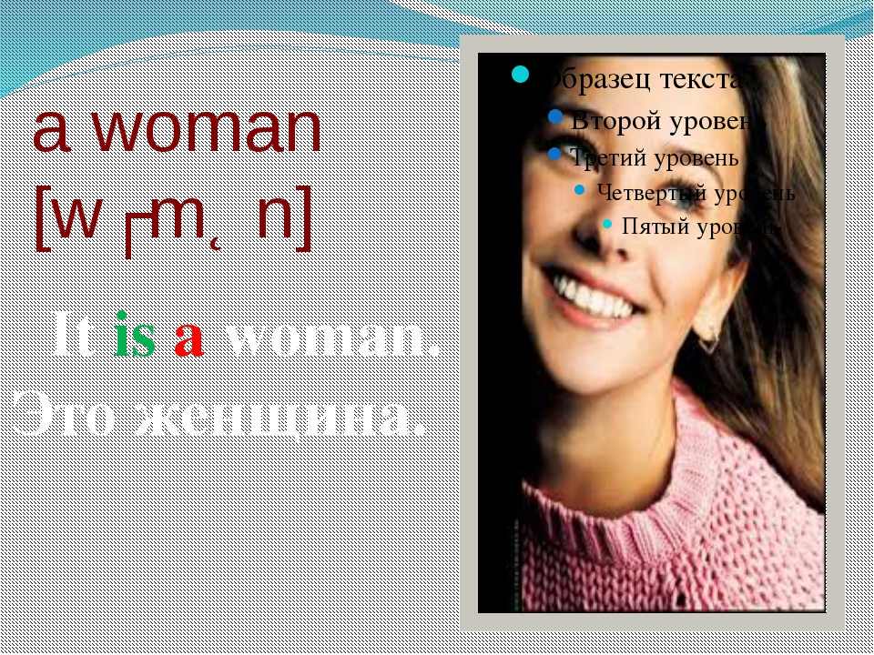 a woman [wʊmƏn] It is a woman. Это женщина.