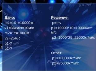 Дано: m1=10т=10000кг v1=36км/ч=10м/c m2=1т=1000кг v2=25м/с p1-? p2-? Реше