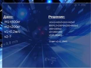 Дано: m1=800кг m2=200кг v1=0,2м/с v2-? Решение: m1v1+m2v2=(m1+m2)v2 800*0,2+