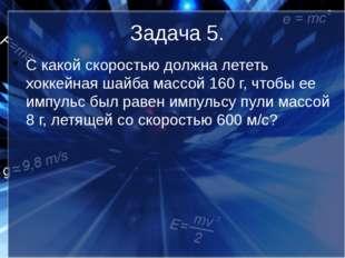 Задача 5. С какой скоростью должна лететь хоккейная шайба массой 160 г, чтобы