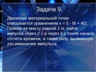 Задача 9. Движение материальной точки описывается уравнением х = 5 - 8t + 4t2
