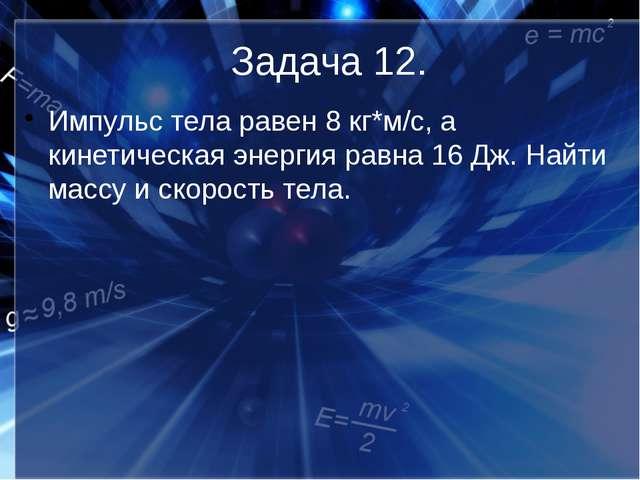 Задача 12. Импульс тела равен 8 кг*м/с, а кинетическая энергия равна 16 Дж. Н...