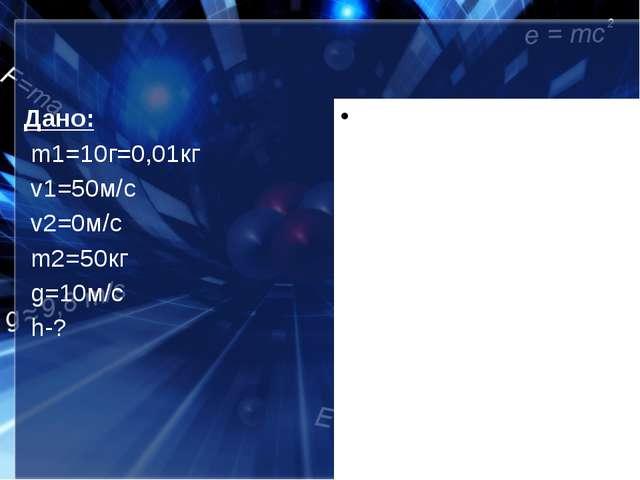 Дано: m1=10г=0,01кг v1=50м/с v2=0м/с m2=50кг g=10м/с h-?
