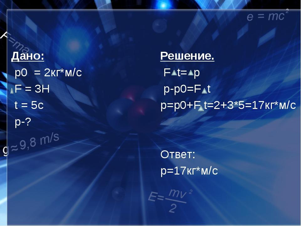 Дано: p0 = 2кг*м/с F = 3Н t = 5c p-? Решение. F t= p p-p0=F t p=p0+F t=2+3*5...