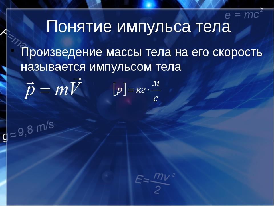 Понятие импульса тела Произведение массы тела на его скорость называется импу...